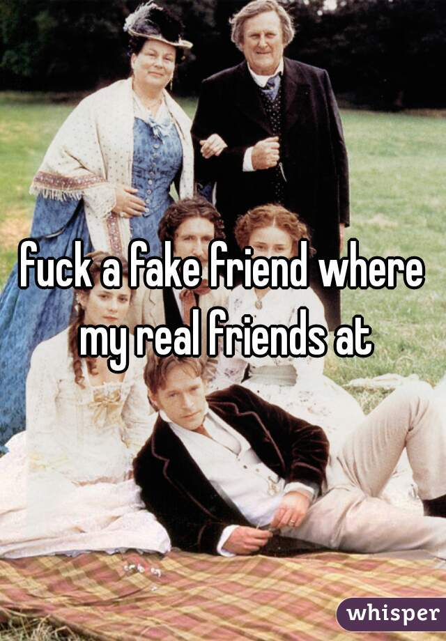 fuck a fake friend where my real friends at