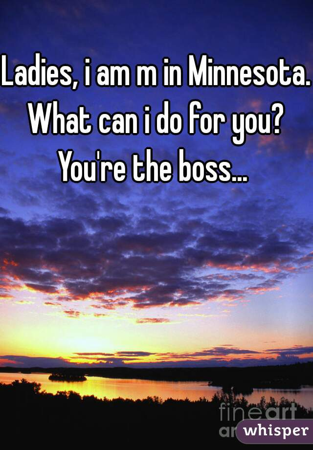 Ladies, i am m in Minnesota.  What can i do for you? You're the boss...