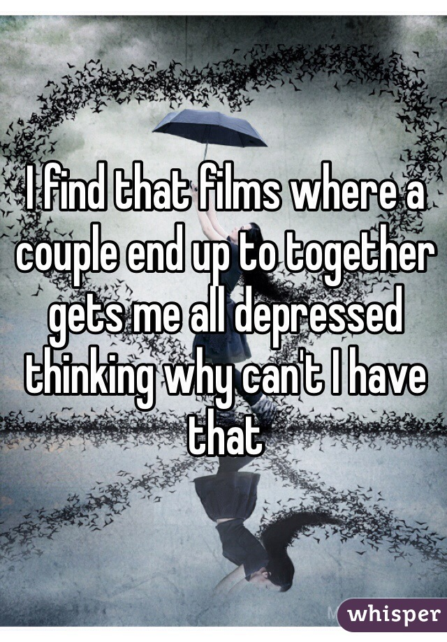 I find that films where a couple end up to together gets me all depressed thinking why can't I have that