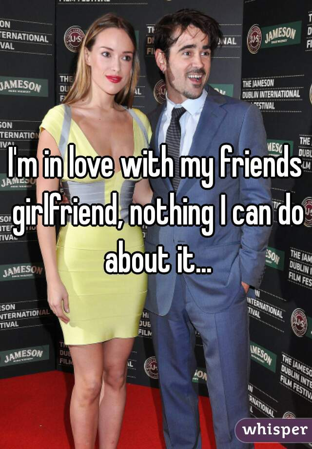 I'm in love with my friends girlfriend, nothing I can do about it...