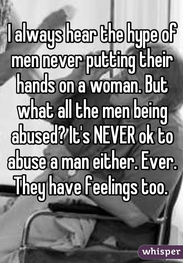I always hear the hype of men never putting their hands on a woman. But what all the men being abused? It's NEVER ok to abuse a man either. Ever. They have feelings too.