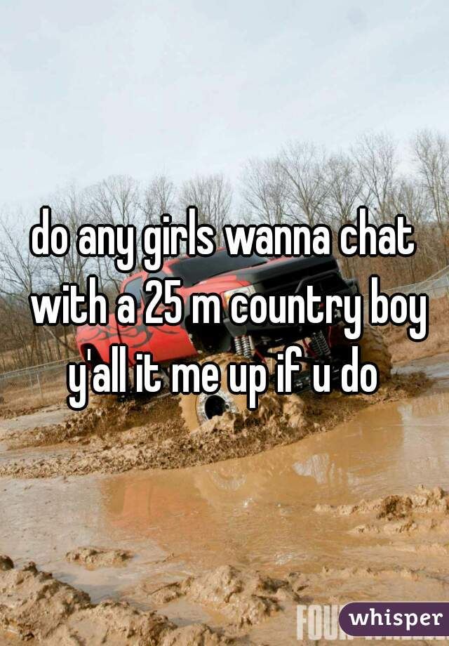 do any girls wanna chat with a 25 m country boy y'all it me up if u do