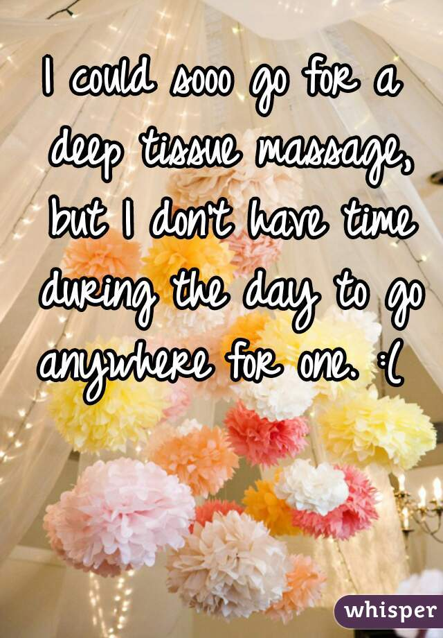 I could sooo go for a deep tissue massage, but I don't have time during the day to go anywhere for one. :(