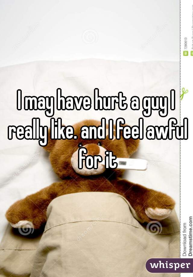 I may have hurt a guy I really like. and I feel awful for it