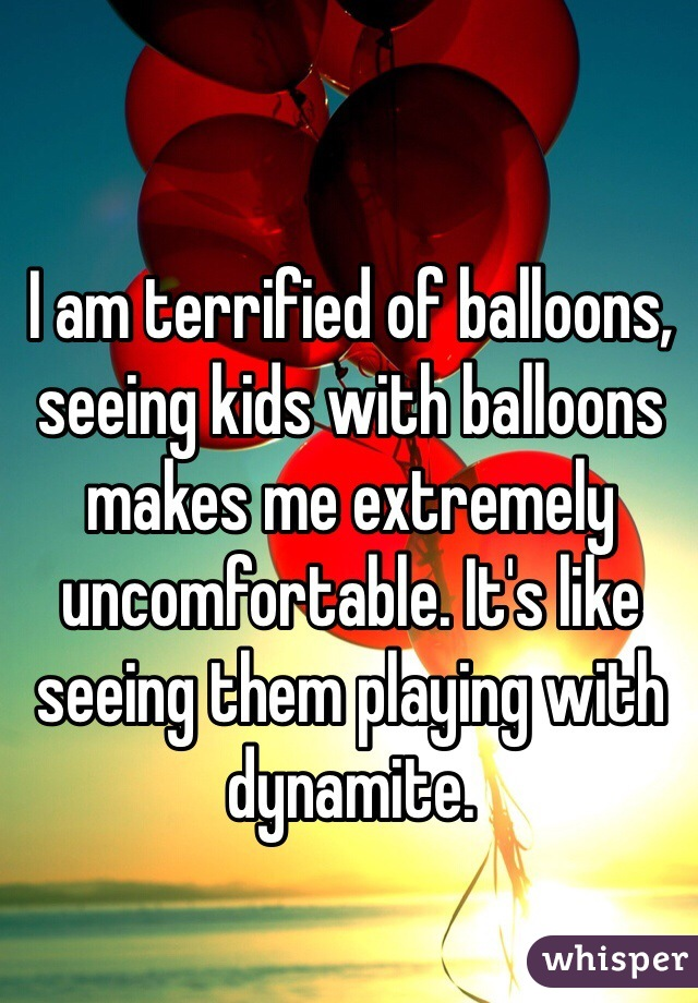 I am terrified of balloons, seeing kids with balloons makes me extremely uncomfortable. It's like seeing them playing with dynamite.