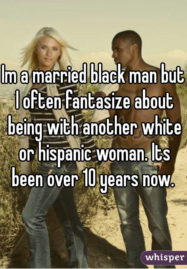 Im a married black man but I often fantasize about being with another white or hispanic woman. Its been over 10 years now.