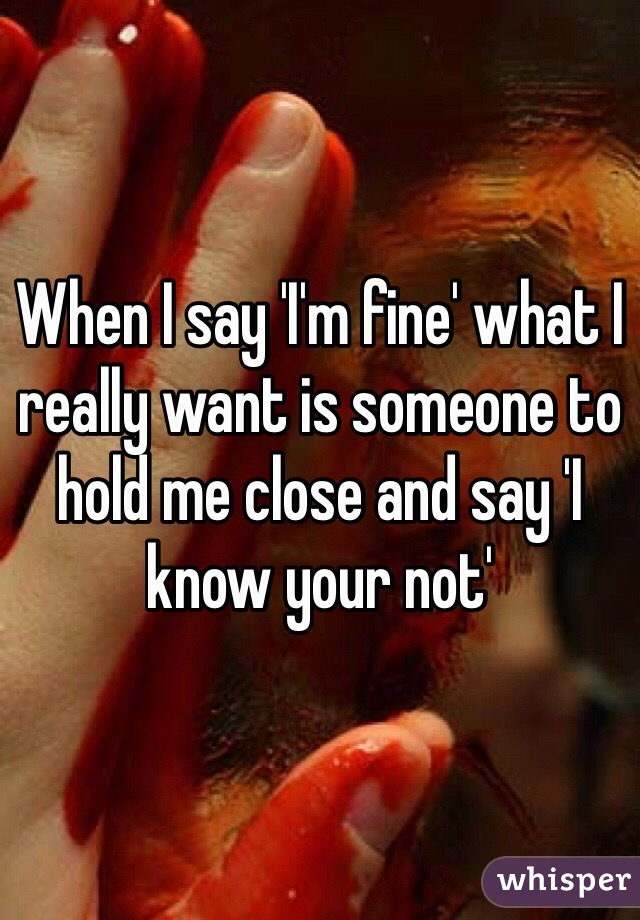 When I say 'I'm fine' what I really want is someone to hold me close and say 'I know your not'