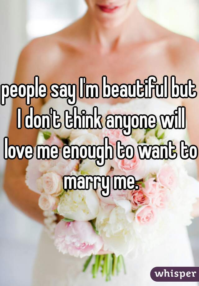 people say I'm beautiful but I don't think anyone will love me enough to want to marry me.