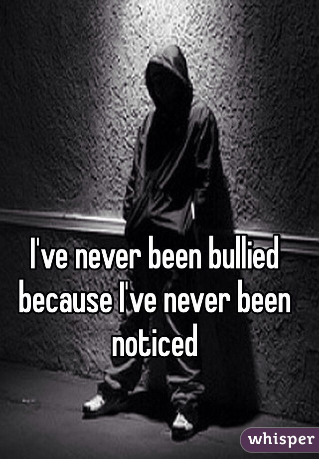 I've never been bullied because I've never been noticed