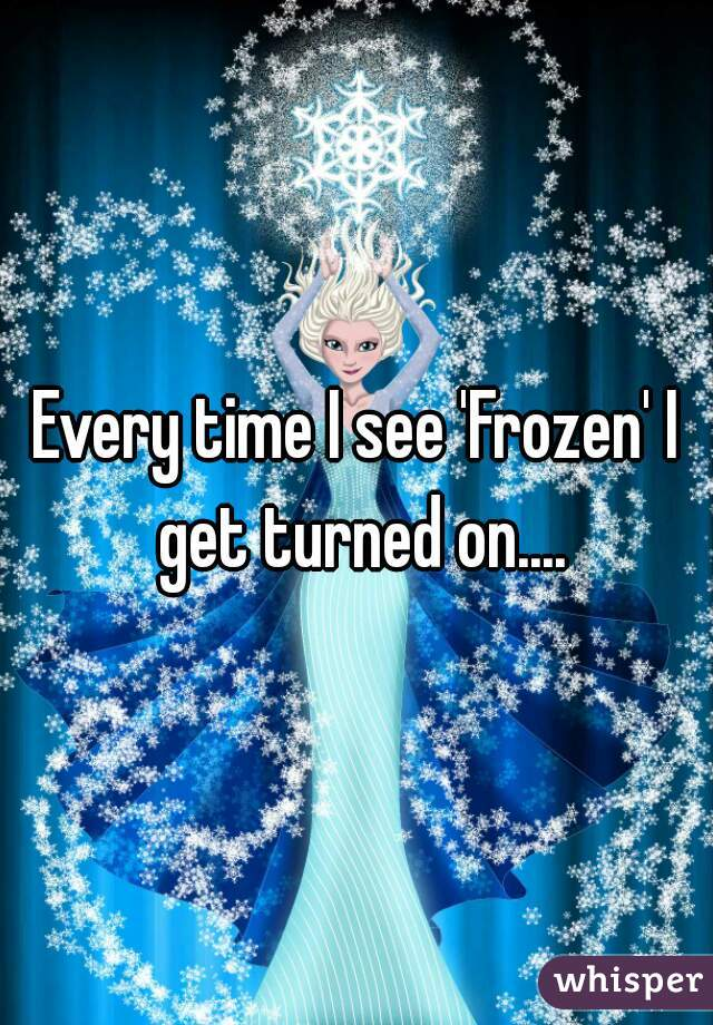 Every time I see 'Frozen' I get turned on....