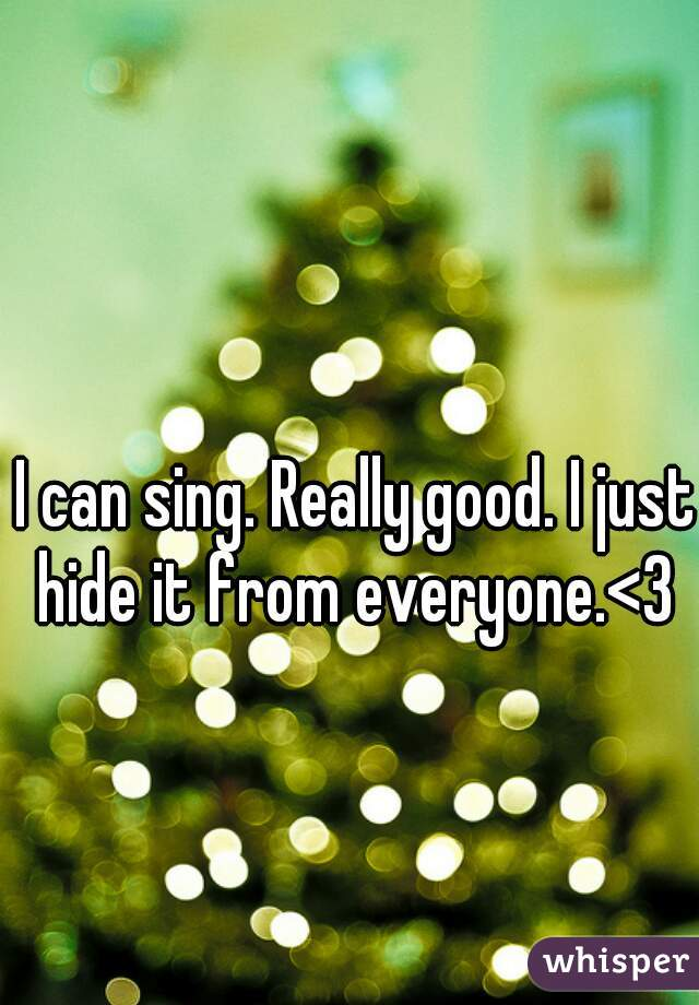 I can sing. Really good. I just hide it from everyone.<3