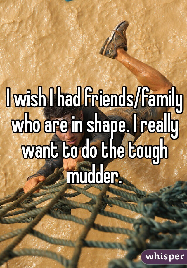 I wish I had friends/family who are in shape. I really want to do the tough mudder.