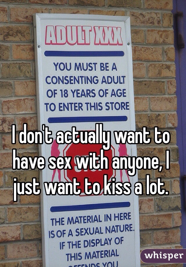 I don't actually want to have sex with anyone, I just want to kiss a lot.