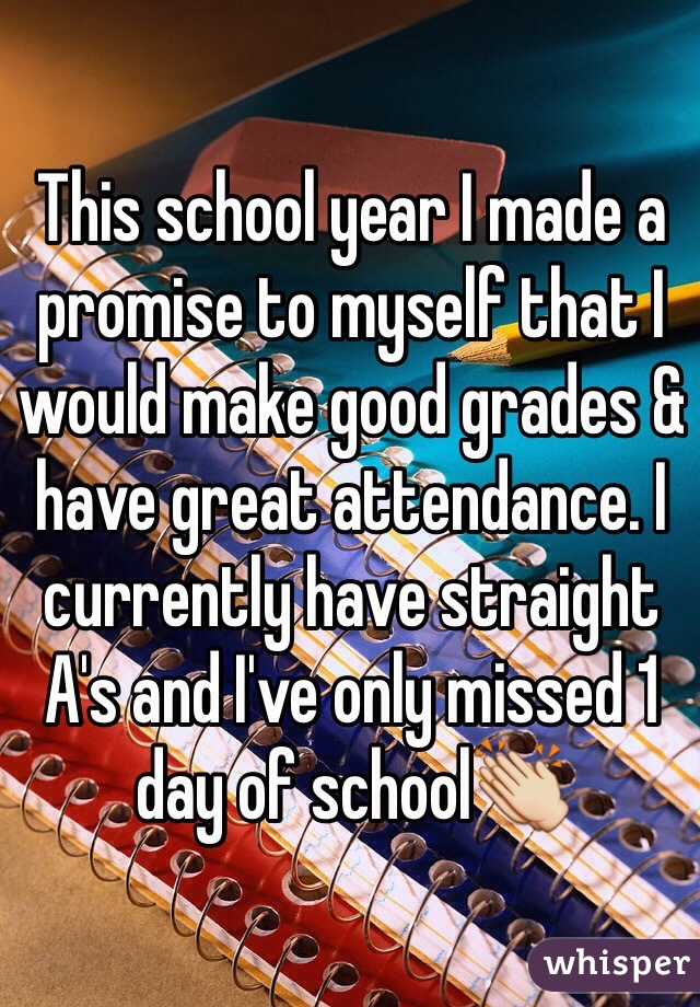 This school year I made a promise to myself that I would make good grades & have great attendance. I currently have straight A's and I've only missed 1 day of school👏