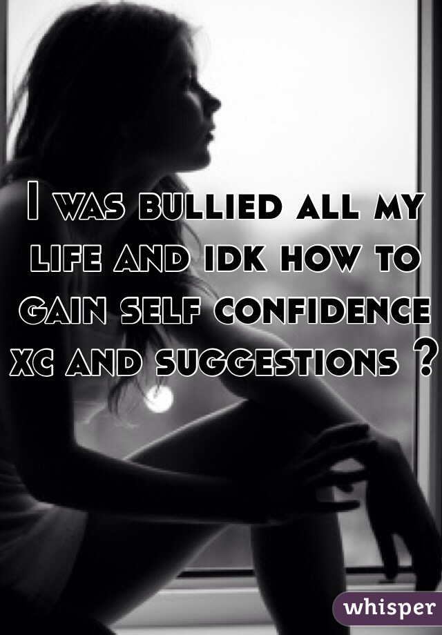 I was bullied all my life and idk how to gain self confidence xc and suggestions ?