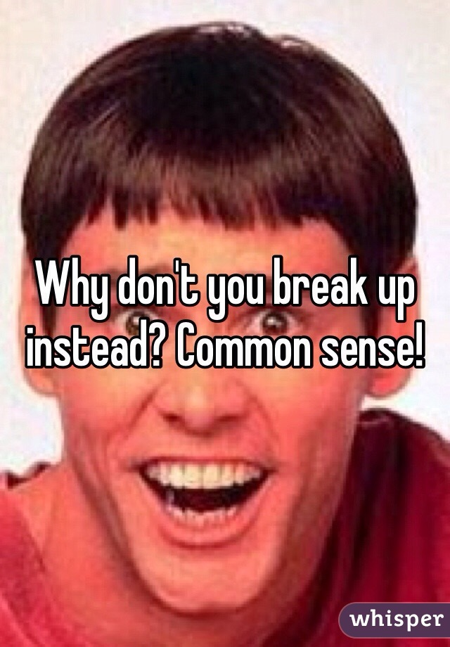 Why don't you break up instead? Common sense!
