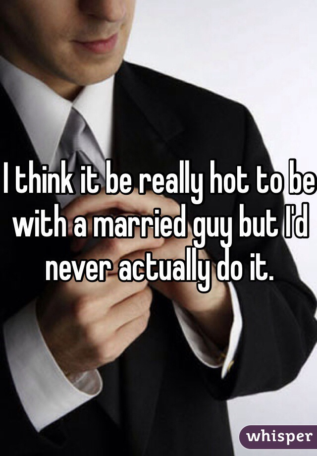 I think it be really hot to be with a married guy but I'd never actually do it.