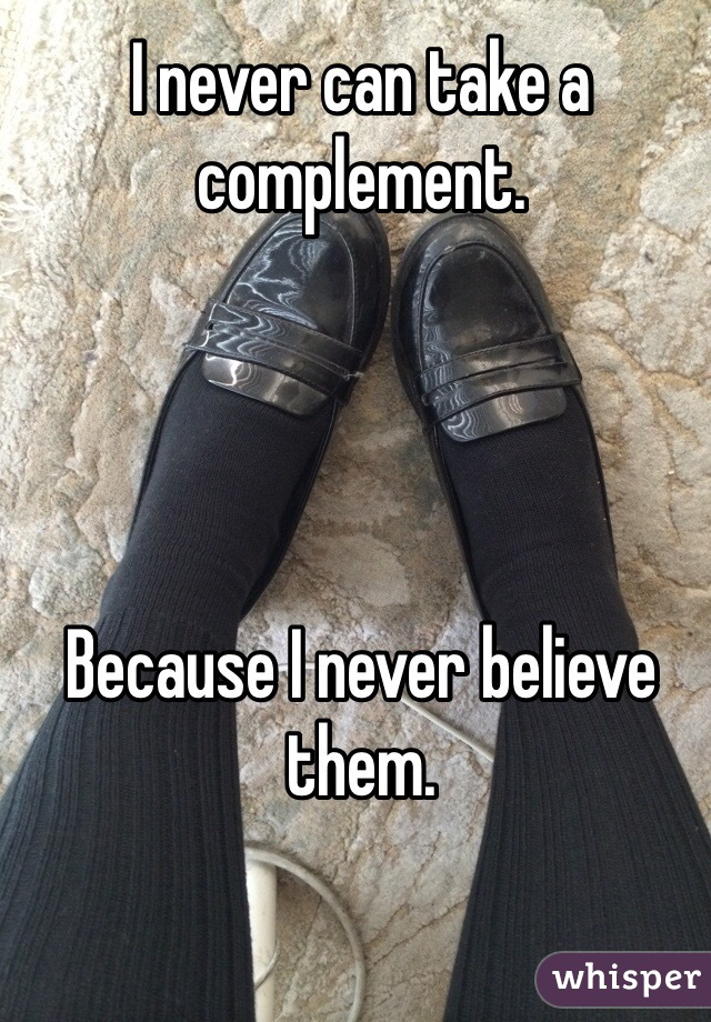 I never can take a complement.      Because I never believe them.