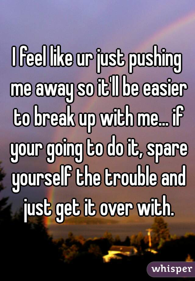 I feel like ur just pushing me away so it'll be easier to break up with me... if your going to do it, spare yourself the trouble and just get it over with.