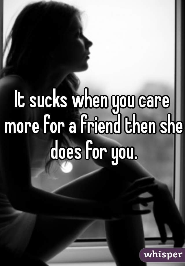 It sucks when you care more for a friend then she does for you.