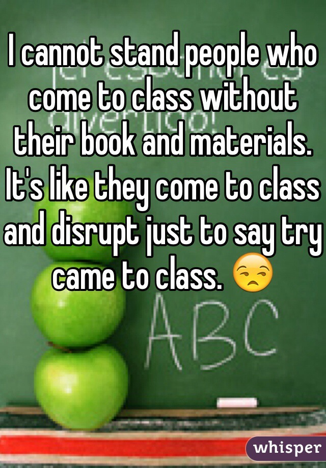 I cannot stand people who come to class without their book and materials. It's like they come to class and disrupt just to say try came to class. 😒