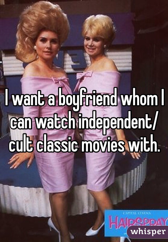 I want a boyfriend whom I can watch independent/cult classic movies with.