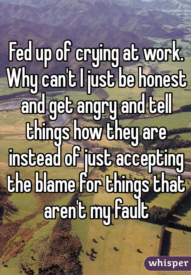 Fed up of crying at work. Why can't I just be honest and get angry and tell things how they are instead of just accepting the blame for things that aren't my fault