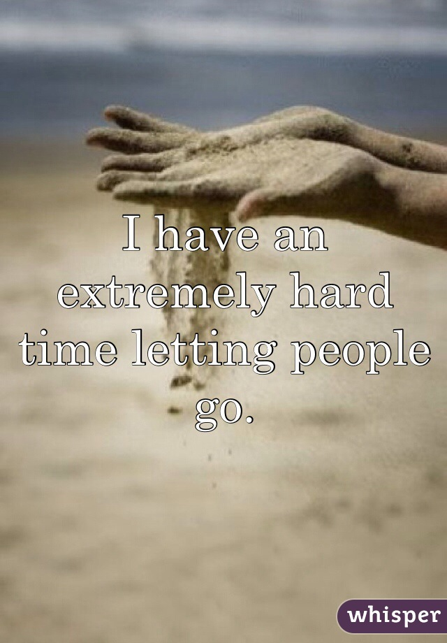 I have an extremely hard time letting people go.