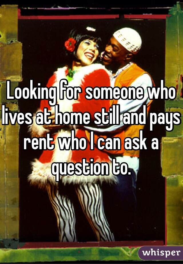 Looking for someone who lives at home still and pays rent who I can ask a question to.