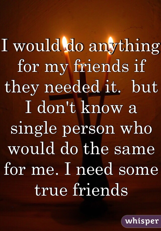 I would do anything for my friends if they needed it.  but I don't know a single person who would do the same for me. I need some true friends