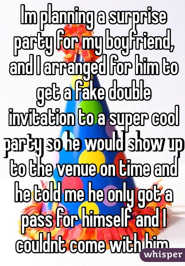 Im planning a surprise party for my boyfriend, and I arranged for him to get a fake double invitation to a super cool party so he would show up to the venue on time and he told me he only got a pass for himself and I couldnt come with him.