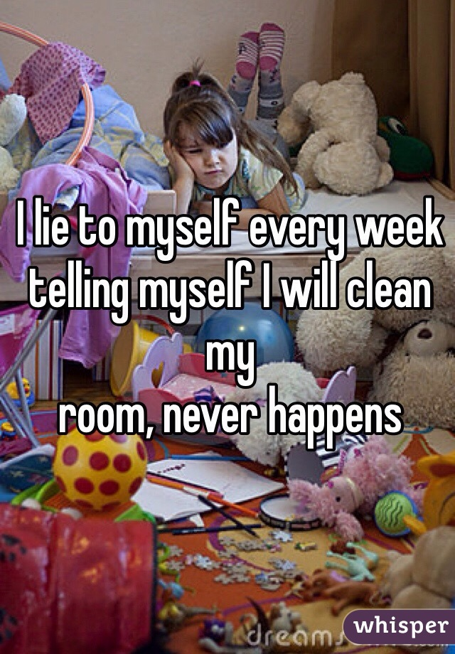 I lie to myself every week telling myself I will clean my  room, never happens
