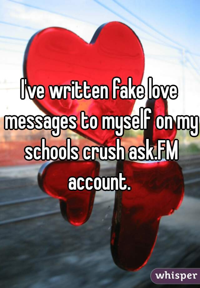 I've written fake love messages to myself on my schools crush ask.FM account.