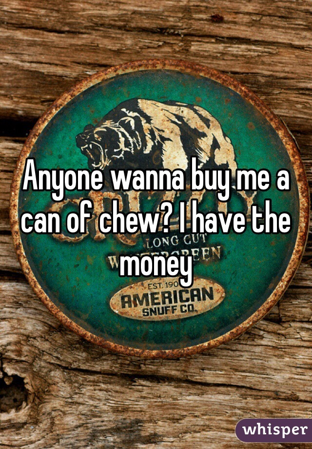 Anyone wanna buy me a can of chew? I have the money