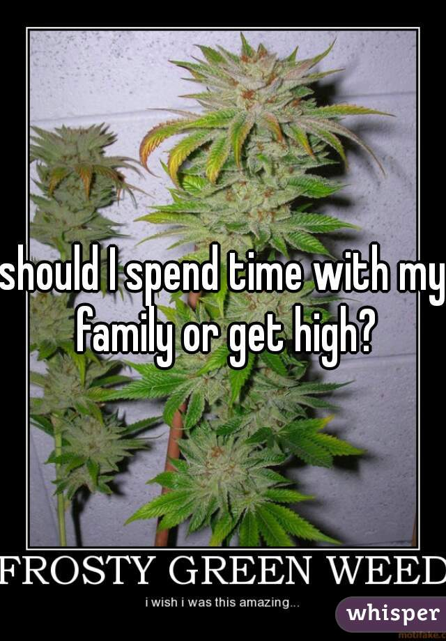 should I spend time with my family or get high?