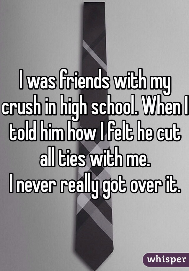 I was friends with my crush in high school. When I told him how I felt he cut all ties with me.  I never really got over it.