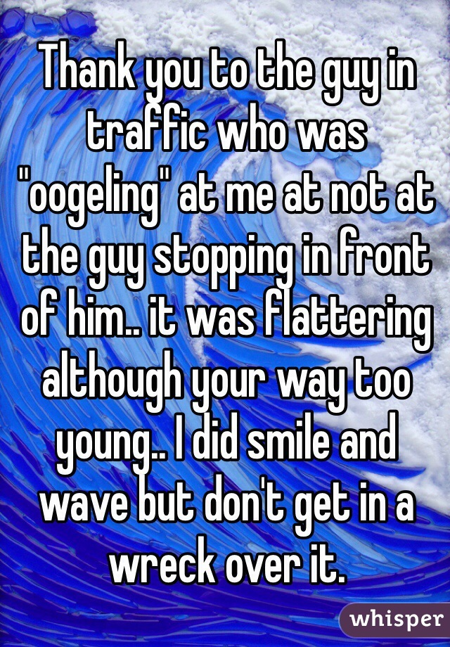 "Thank you to the guy in traffic who was ""oogeling"" at me at not at the guy stopping in front of him.. it was flattering although your way too young.. I did smile and wave but don't get in a wreck over it."