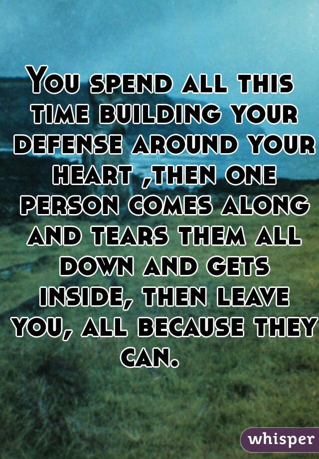 You spend all this time building your defense around your heart ,then one person comes along and tears them all down and gets inside, then leave you, all because they can.