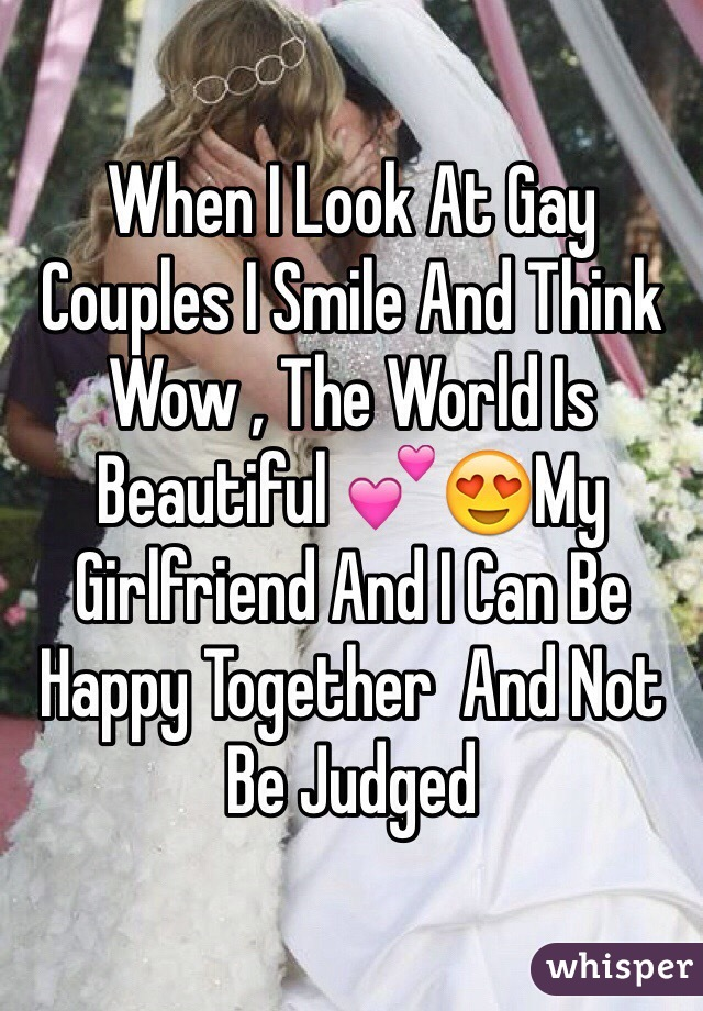 When I Look At Gay Couples I Smile And Think Wow , The World Is Beautiful 💕😍My Girlfriend And I Can Be Happy Together  And Not Be Judged