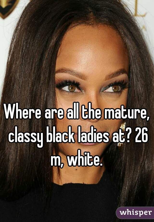 Where are all the mature, classy black ladies at? 26 m, white.