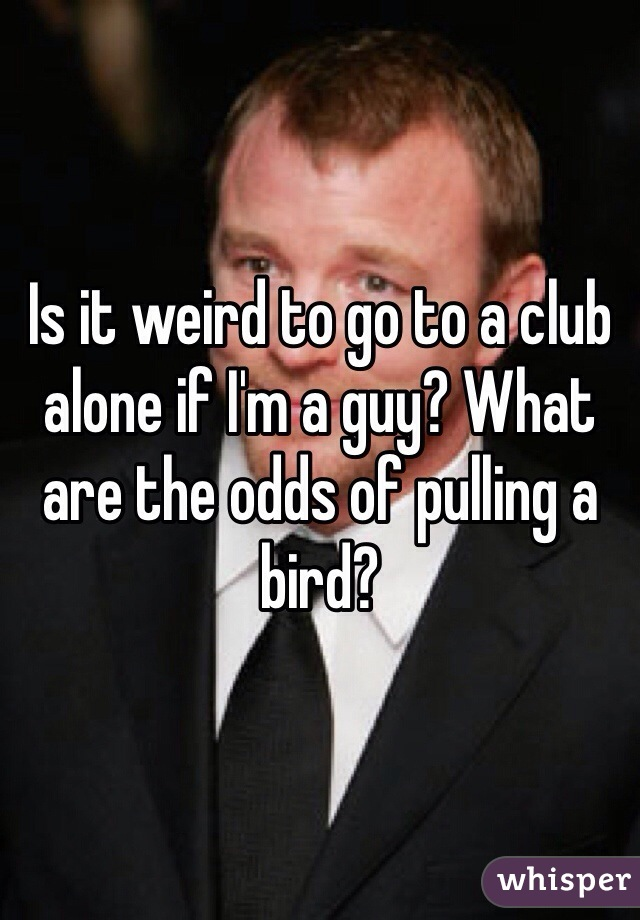 Is it weird to go to a club alone if I'm a guy? What are the odds of pulling a bird?