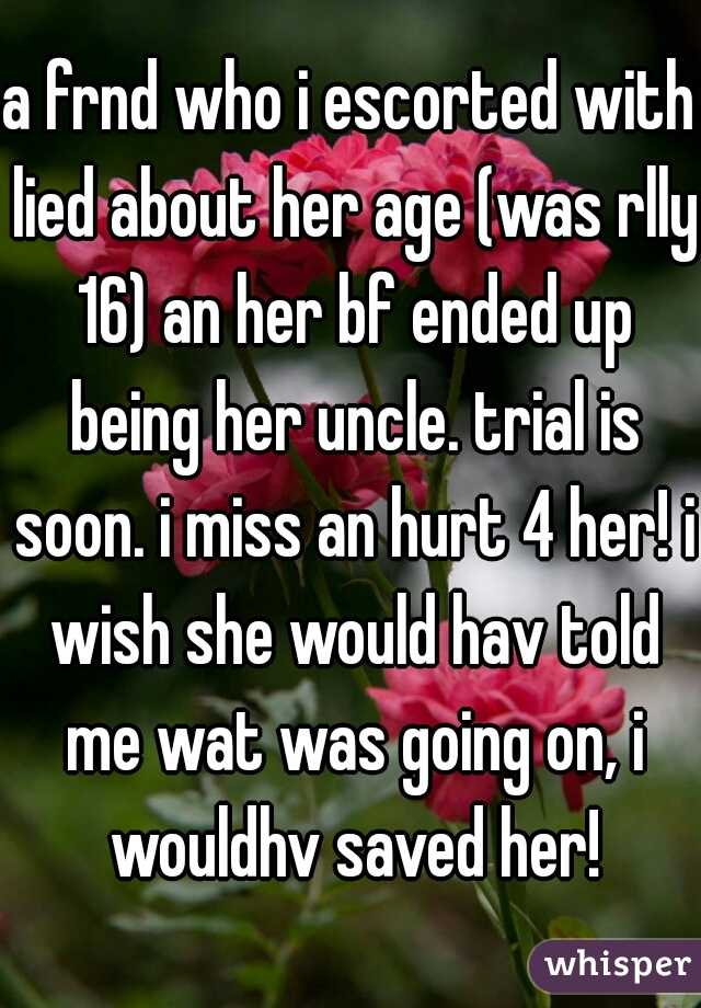 a frnd who i escorted with lied about her age (was rlly 16) an her bf ended up being her uncle. trial is soon. i miss an hurt 4 her! i wish she would hav told me wat was going on, i wouldhv saved her!