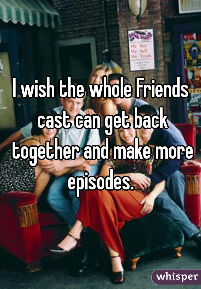 I wish the whole Friends cast can get back together and make more episodes.