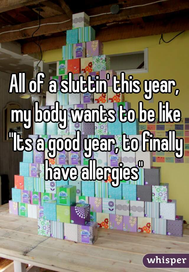 "All of a sluttin' this year, my body wants to be like ""Its a good year, to finally have allergies"""