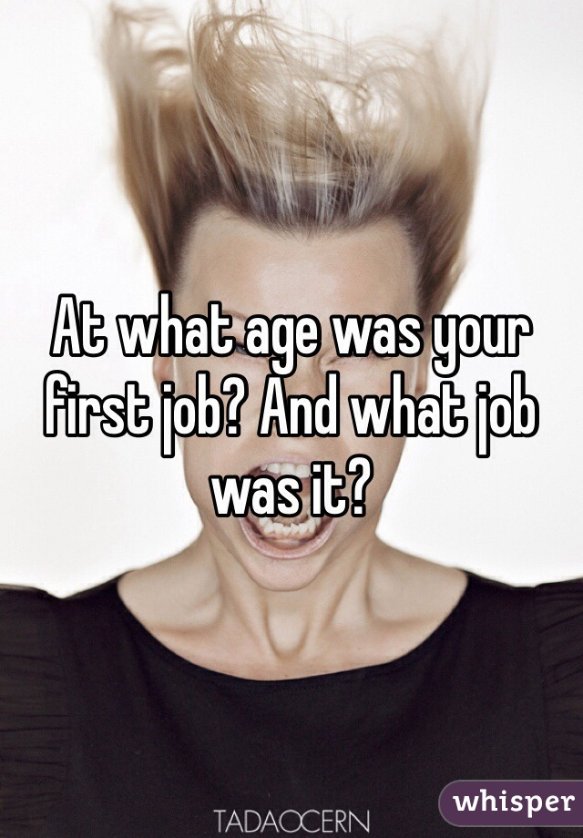 At what age was your first job? And what job was it?