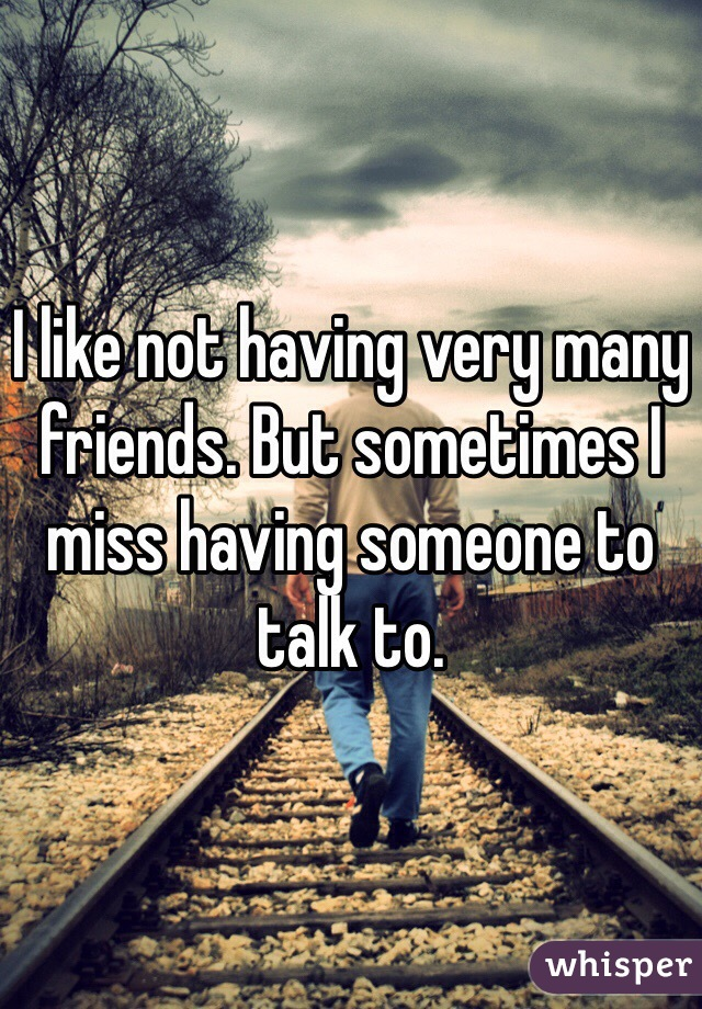 I like not having very many friends. But sometimes I miss having someone to talk to.