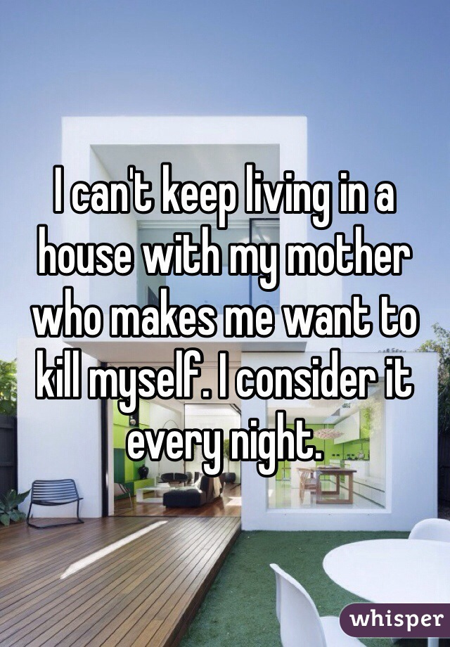 I can't keep living in a house with my mother who makes me want to kill myself. I consider it every night.