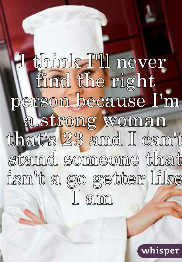 I think I'll never find the right person because I'm a.strong woman that's 23 and I can't stand someone that isn't a go getter like I am