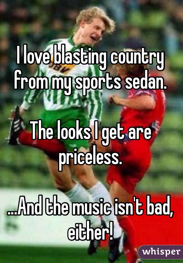 I love blasting country from my sports sedan.  The looks I get are priceless.  ...And the music isn't bad, either!