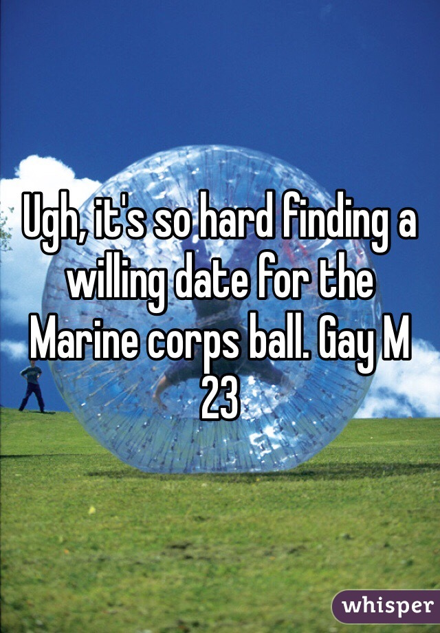 Ugh, it's so hard finding a willing date for the Marine corps ball. Gay M 23